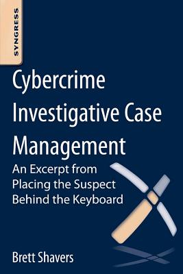 Cybercrime Investigative Case Management: An Excerpt from Placing the Suspect Behind the Keyboard - Shavers, Brett
