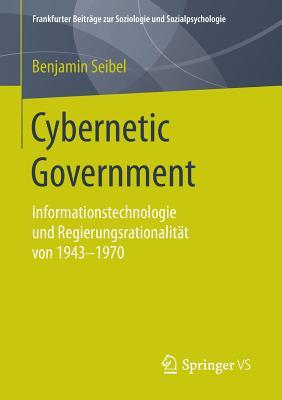 Cybernetic Government: Informationstechnologie Und Regierungsrationalitat Von 1943-1970 - Seibel, Benjamin