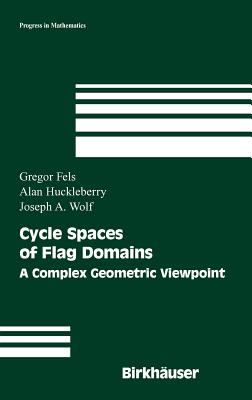 Cycle Spaces of Flag Domains: A Complex Geometric Viewpoint - Fels, Gregor, and Huckleberry, Alan, and Wolf, Joseph a