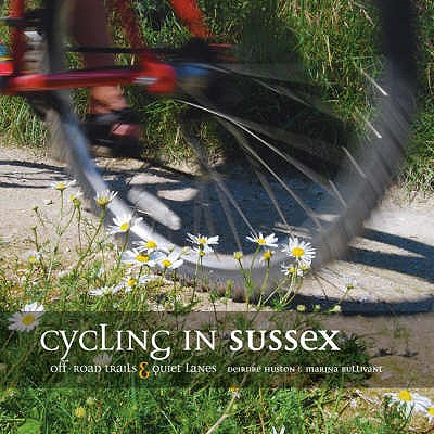 Cycling in Sussex: Off Road Trails and Quiet Lanes - Huston, Deirdre, and Bullivant, Marina
