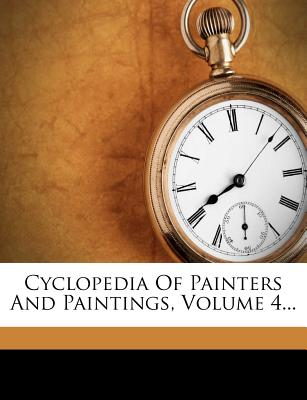 Cyclopedia of Painters and Paintings, Volume 4... - Anonymous