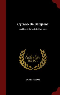 Cyrano de Bergerac: An Heroic Comedy in Five Acts - Rostand, Edmond