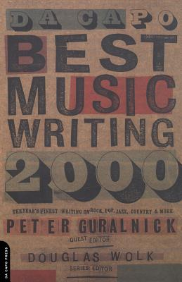 Da Capo Best Music Writing 2000: The Year's Finest Writing on Rock, Pop, Jazz, Country and More - Wolk, Douglas, and Guralnick, Peter (Editor)