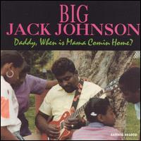 Daddy, When Is Mama Comin' Home - Big Jack Johnson