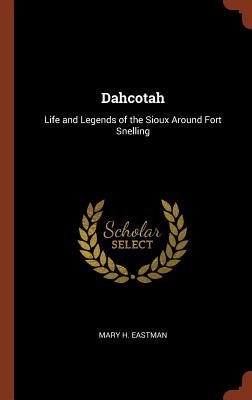 Dahcotah: Life and Legends of the Sioux Around Fort Snelling - Eastman, Mary H