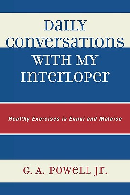 Daily Conversations with My Interloper: Healthy Exercises in Ennui and Malaise - Powell, G A