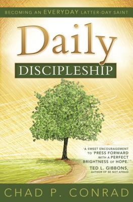 Daily Discipleship: Becoming an Everyday Latter-Day Saint - Conrad, Chad P