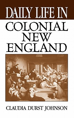 Daily Life in Colonial New England - Johnson, Claudia Durst