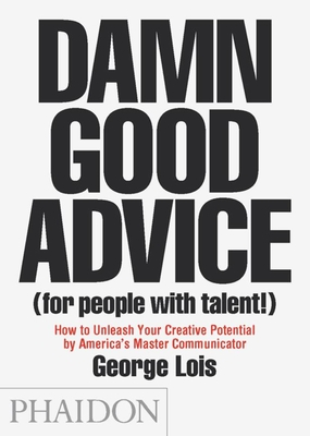 Damn Good Advice (for People with Talent!): How to Unleash Your Creative Potential - Lois, George