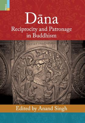 Dana: Reciprocity and Patronage in Buddhism - Singh, Anand (Editor)