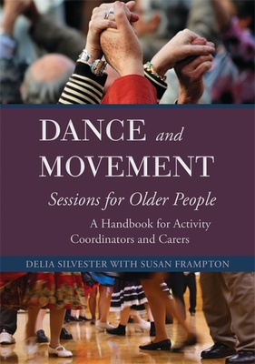 Dance and Movement Sessions for Older People: A Handbook for Activity Coordinators and Carers - Silvester, Delia, and Frampton, Susan