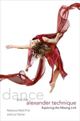 Dance and the Alexander Technique: Exploring the Missing Link - Nettl-Fiol, Rebecca, and Vanier, Luc