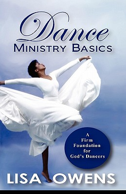 Dance Ministry Basics: A Firm Foundation for God's Dancers - Owens, Lisa