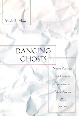 Dancing Ghosts: Native American and Christian Syncretism in Mary Austin's Work - Hoyer, Mark T