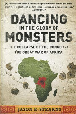 Dancing in the Glory of Monsters: The Collapse of the Congo and the Great War of Africa - Stearns, Jason