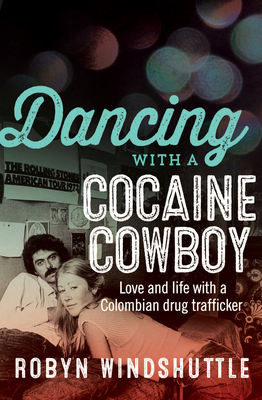 Dancing With a Cocaine Cowboy: Love and Life with a Colombian Drug Trafficker - Windshuttle, Robyn