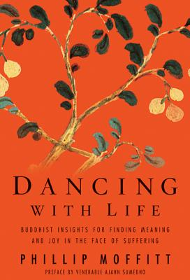 Dancing with Life: Buddhist Insights for Finding Meaning and Joy in the Face of Suffering - Moffitt, Phillip, and Sumedho, Venerable Ajahn (Preface by)