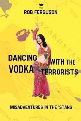 Dancing with the Vodka Terrorists: Misadventures in the 'Stans - Ferguson, Rob