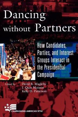Dancing Without Partners: How Candidates, Parties, and Interest Groups Interact in the Presidential Campaign - Magleby, David B (Editor), and Monson, Quin J (Editor), and Patterson, Kelly D (Editor)