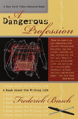 Dangerous Profession: A Book about the Writing Life - Busch, Frederick