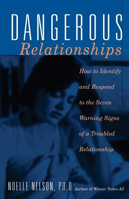 Dangerous Relationships: How to Identify and Respond to the Seven Warning Signs of a Troubled Relationship - Nelson, Noelle C, PH.D., PH D