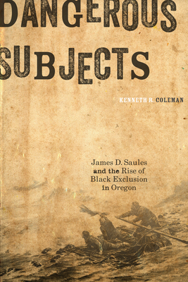 Dangerous Subjects: James D. Saules and the Rise of Black Exclusion in Oregon - Coleman, Kenneth R