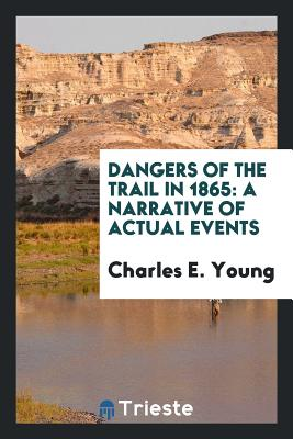 Dangers of the Trail in 1865: A Narrative of Actual Events - Young, Charles E