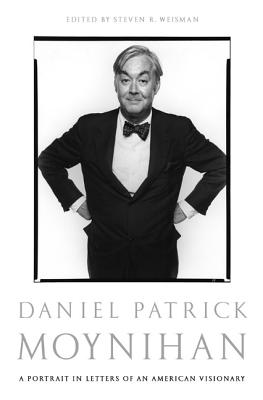 Daniel Patrick Moynihan: A Portrait in Letters of an American Visionary - Moynihan, Daniel Patrick, Senator, and Weisman, Steven R (Editor)