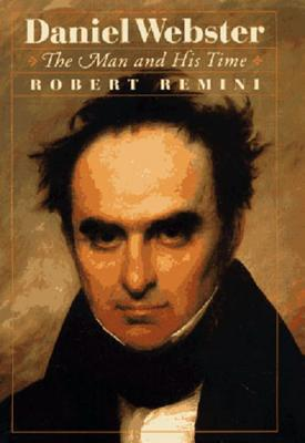 Daniel Webster: The Man and His Time - Remini, Robert Vincent
