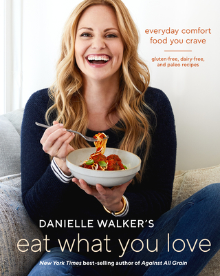Danielle Walker's Eat What You Love: Everyday Comfort Food You Crave; Gluten-Free, Dairy-Free, and Paleo Recipes - Walker, Danielle