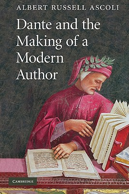 Dante and the Making of a Modern Author - Ascoli, Albert Russell