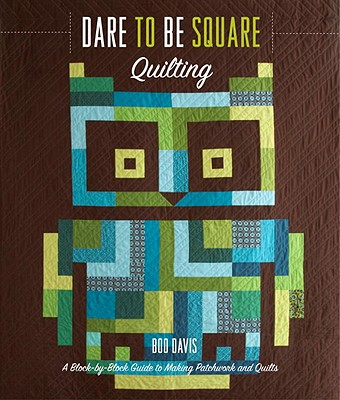 Dare to Be Square Quilting: A Block-By-Block Guide to Making Patchwork and Quilts - Davis, Boo