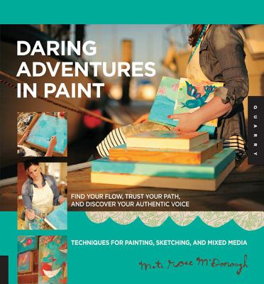 Daring Adventures in Paint: Find Your Flow, Trust Your Path, and Discover Your Authentic Voice-Techniques for Painting, Sketching, and Mixed Media - McDonough, Mati Rose