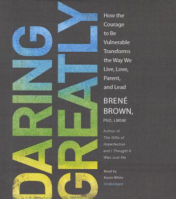 Daring Greatly: How the Courage to Be Vulnerable Transforms the Way We Live, Love, Parent, and Lead - Brown, Brene, PH.D., L.M.S.W., and White, Karen (Read by)