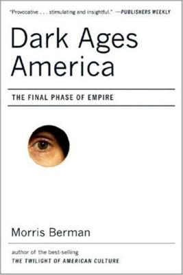 Dark Ages America: The Final Phase of Empire - Berman, Morris