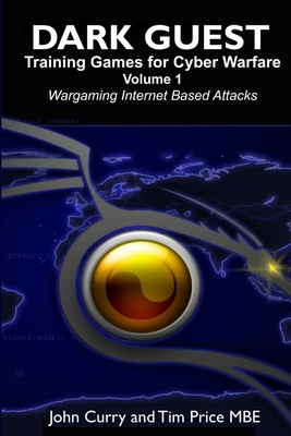 Dark Guest Training Games for Cyber Warfare Volume 1 Wargaming Internet Based Attacks - Curry, John, and Price MBE, Tim