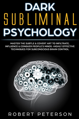 Dark Subliminal Psychology: Master the Subtle & Covert Art to Infiltrate, Influence & Conquer People's Minds -Highly Effective Techniques for Subconscious Brain Control - Peterson, Robert