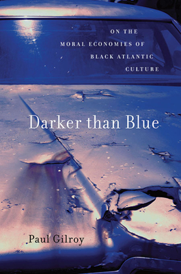 Darker Than Blue: On the Moral Economies of Black Atlantic Culture - Gilroy, Paul, Professor