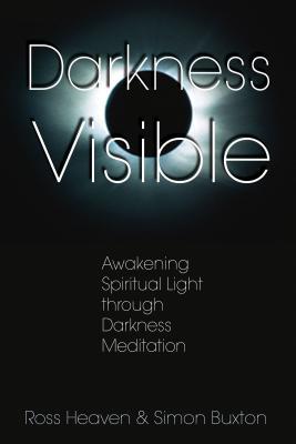 Darkness Visible: Awakening Spiritual Light Through Darkness Meditation - Heaven, Ross, and Buxton, Simon