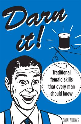 Darn It!: Traditional Female Skills That Every Man Should Know - Smith, Aubrey, and Williams, Sarah