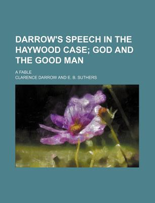 Darrow's Speech in the Haywood Case; God and the Good Man. a Fable - Darrow, Clarence