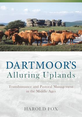 Dartmoor's Alluring Uplands: Transhumance and Pastoral Management in the Middle Ages - Fox, Harold