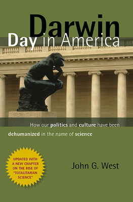 Darwin Day in America: How Our Politics and Culture Have Been Dehumanized in the Name of Science - West, John G, Dr.