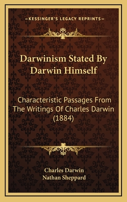 Darwinism Stated by Darwin Himself: Characteristic Passages from the Writings of Charles Darwin (1884) - Darwin, Charles, Professor, and Sheppard, Nathan (Editor)