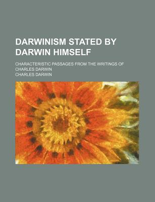 Darwinism Stated by Darwin Himself; Characteristic Passages from the Writings of Charles Darwin - Darwin, Charles, Professor