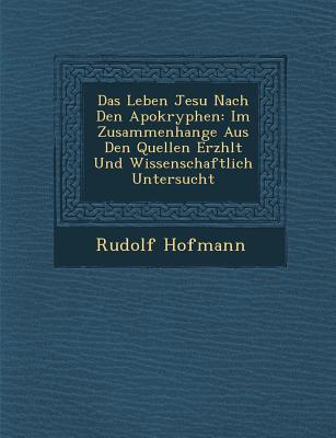 Das Leben Jesu Nach Den Apokryphen: Im Zusammenhange Aus Den Quellen Erz Hlt - Hofmann, Rudolf