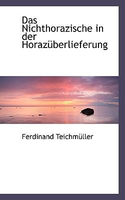 Das Nichthorazische in Der Horazuberlieferung - Teichmuller, Ferdinand
