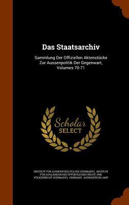 Das Staatsarchiv: Sammlung Der Offiziellen Aktenstucke Zur Aussenpolitik Der Gegenwart, Volumes 70-71 - Institut Fur Auswartige Politik (Germa (Creator), and Germany Auswartiges Amt (Creator)
