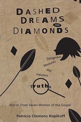 Dashed Dreams and Diamonds: Dangerous Memories and Impatient Truths: Stories from Seven Women of the Gospel - Repikoff, Patricia Clemens