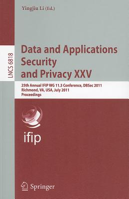 Data and Applications Security and Privacy XXV: 25th Annual IFIP WG 11.3 Conference, DBSec 2011, Richmond, VA, USA, July 11-13, 2011, Proceedings - Li, Yingjiu (Editor)